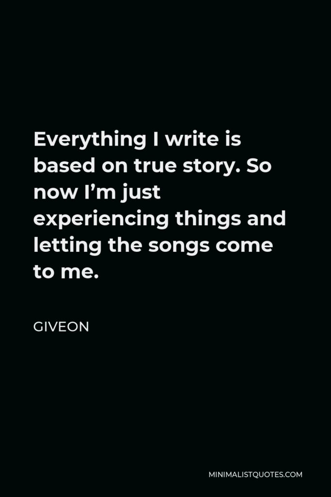 Giveon Quote - Everything I write is based on true story. So now I'm just experiencing things and letting the songs come to me.