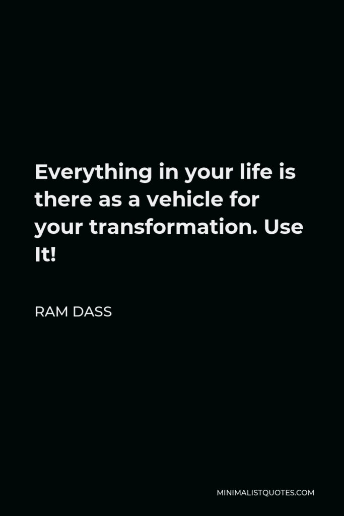 Ram Dass Quote - Everything in your life is there as a vehicle for your transformation. Use It!