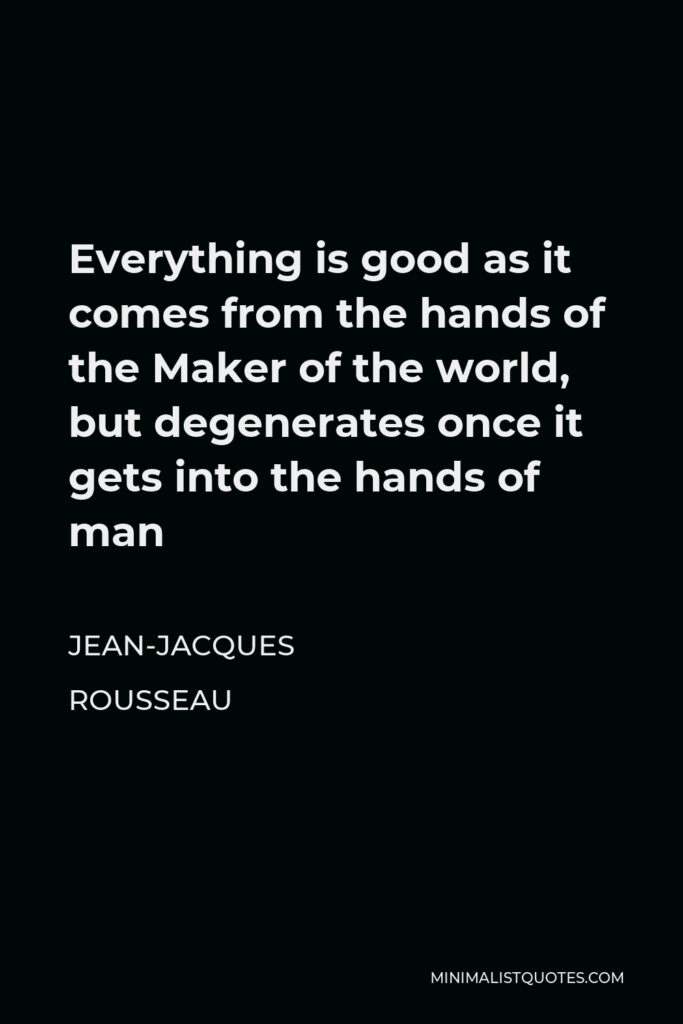 Jean-Jacques Rousseau Quote - Everything is good as it comes from the hands of the Maker of the world, but degenerates once it gets into the hands of man