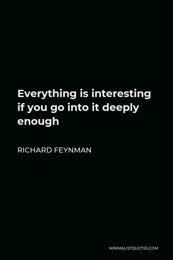 Richard Feynman Quote - Everything is interesting if you go into it deeply enough