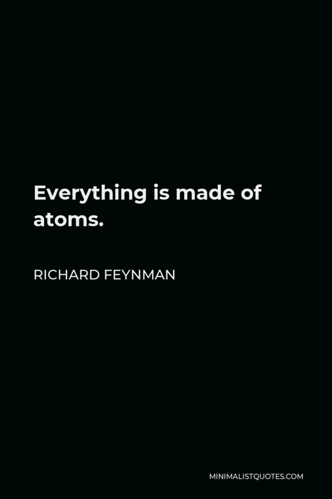 Richard Feynman Quote - Everything is made of atoms.