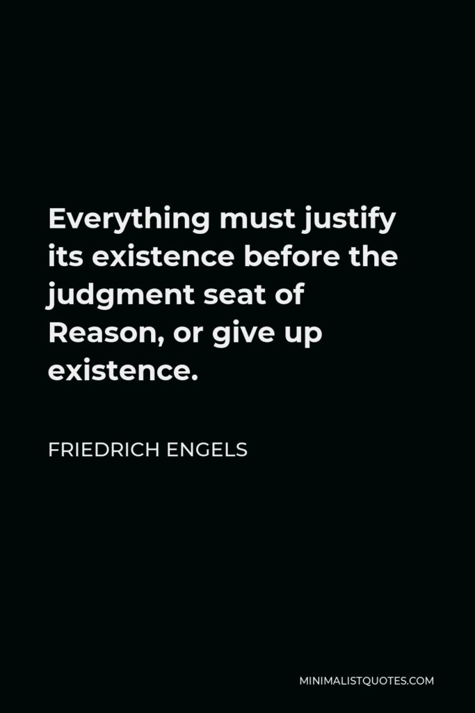 Friedrich Engels Quote - Everything must justify its existence before the judgment seat of Reason, or give up existence.