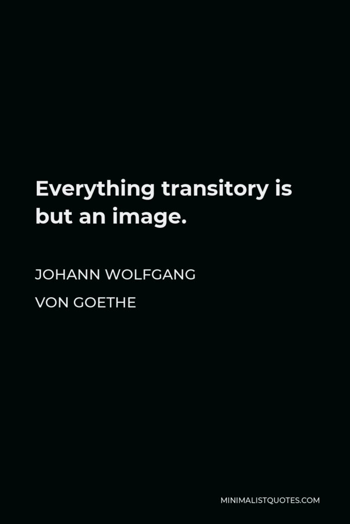 Johann Wolfgang von Goethe Quote - Everything transitory is but an image.