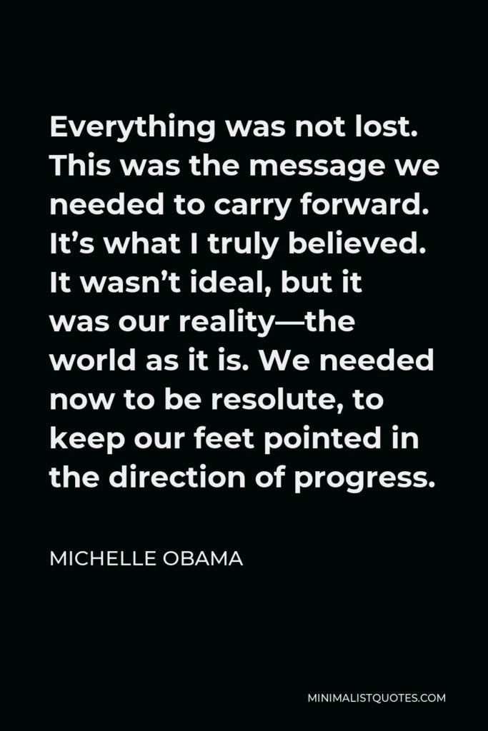 Michelle Obama Quote - Everything was not lost. This was the message we needed to carry forward. It's what I truly believed. It wasn't ideal, but it was our reality—the world as it is. We needed now to be resolute, to keep our feet pointed in the direction of progress.