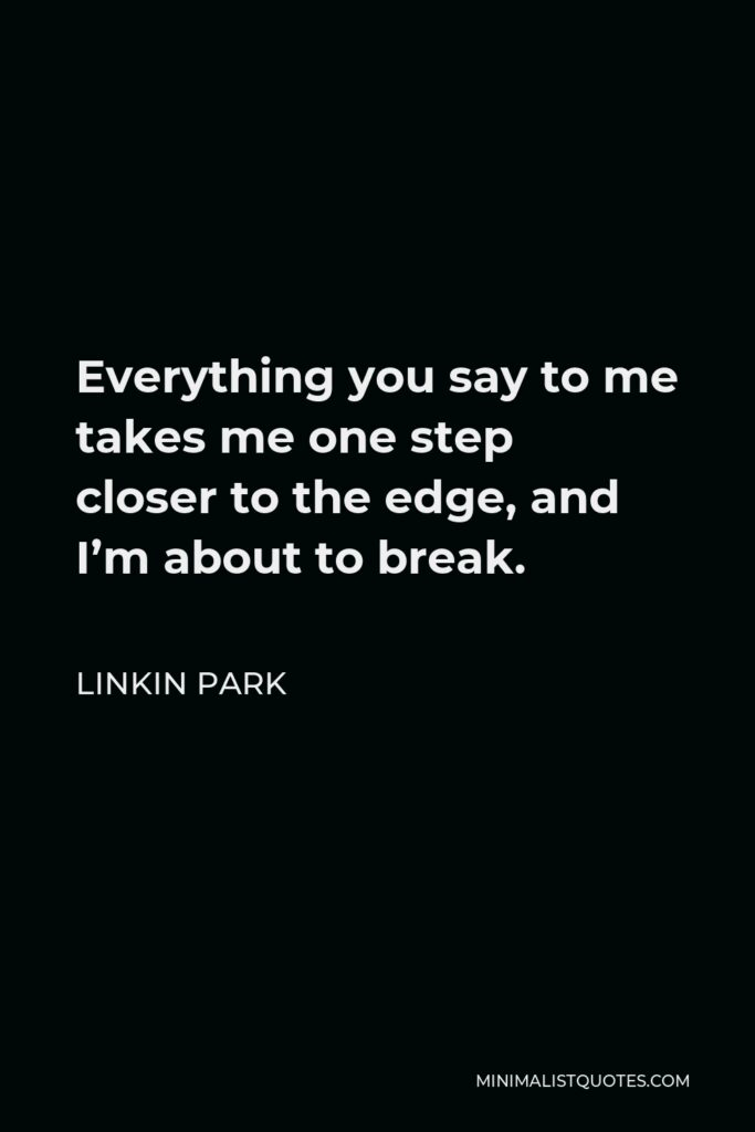 Linkin Park Quote - Everything you say to me takes me one step closer to the edge, and I'm about to break.