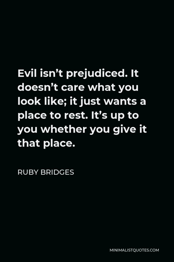 Ruby Bridges Quote - Evil isn't prejudiced. It doesn't care what you look like; it just wants a place to rest. It's up to you whether you give it that place.
