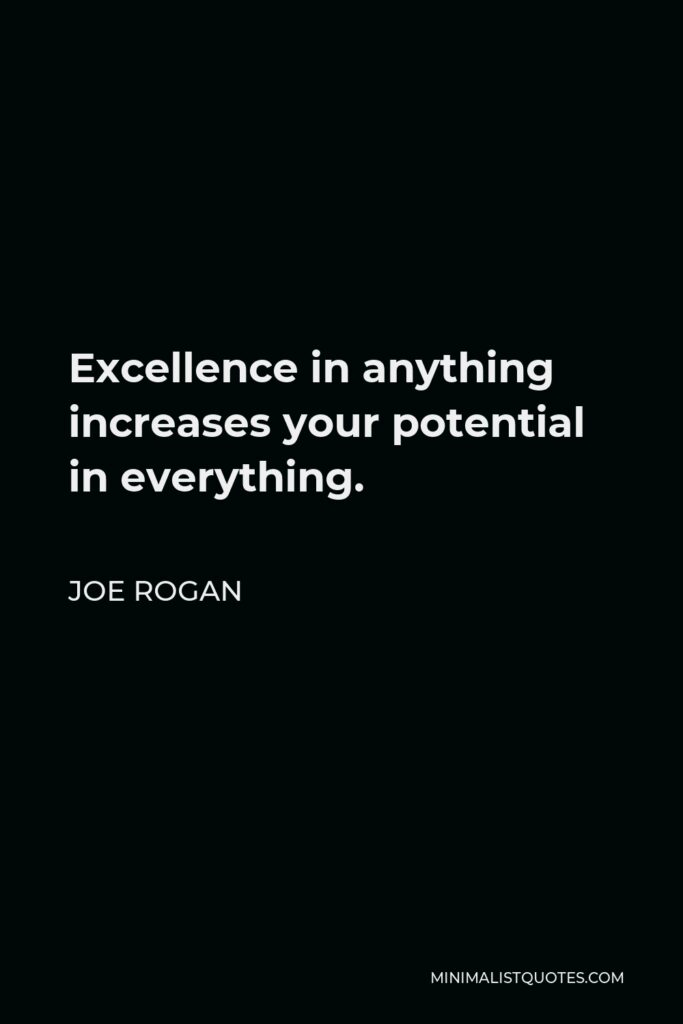 Joe Rogan Quote - Excellence in anything increases your potential in everything.