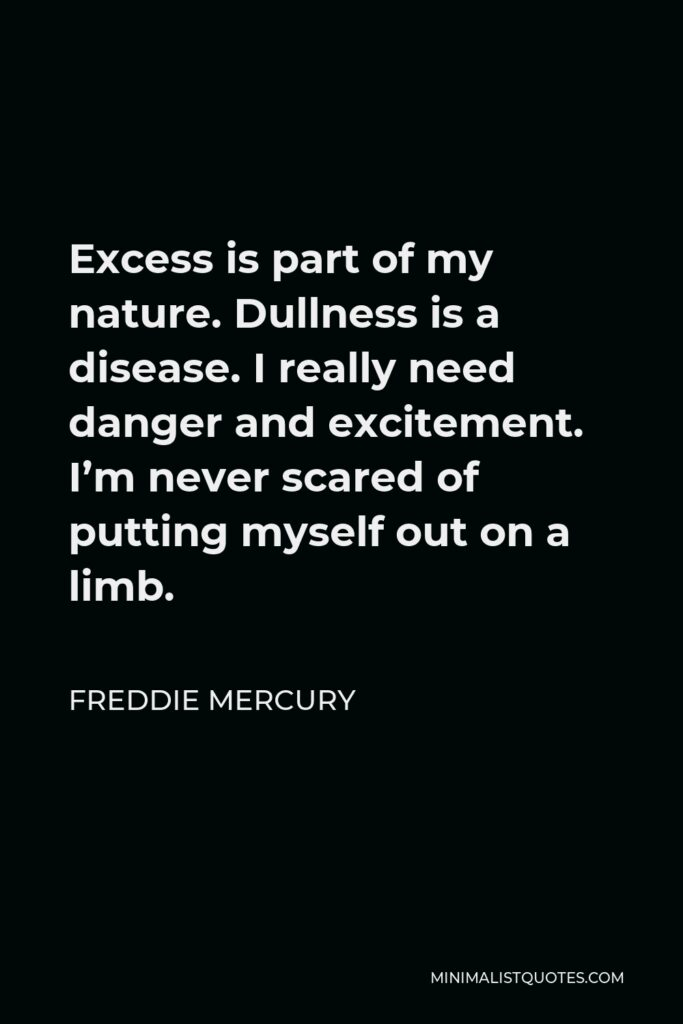 Freddie Mercury Quote - Excess is part of my nature. Dullness is a disease. I really need danger and excitement. I'm never scared of putting myself out on a limb.