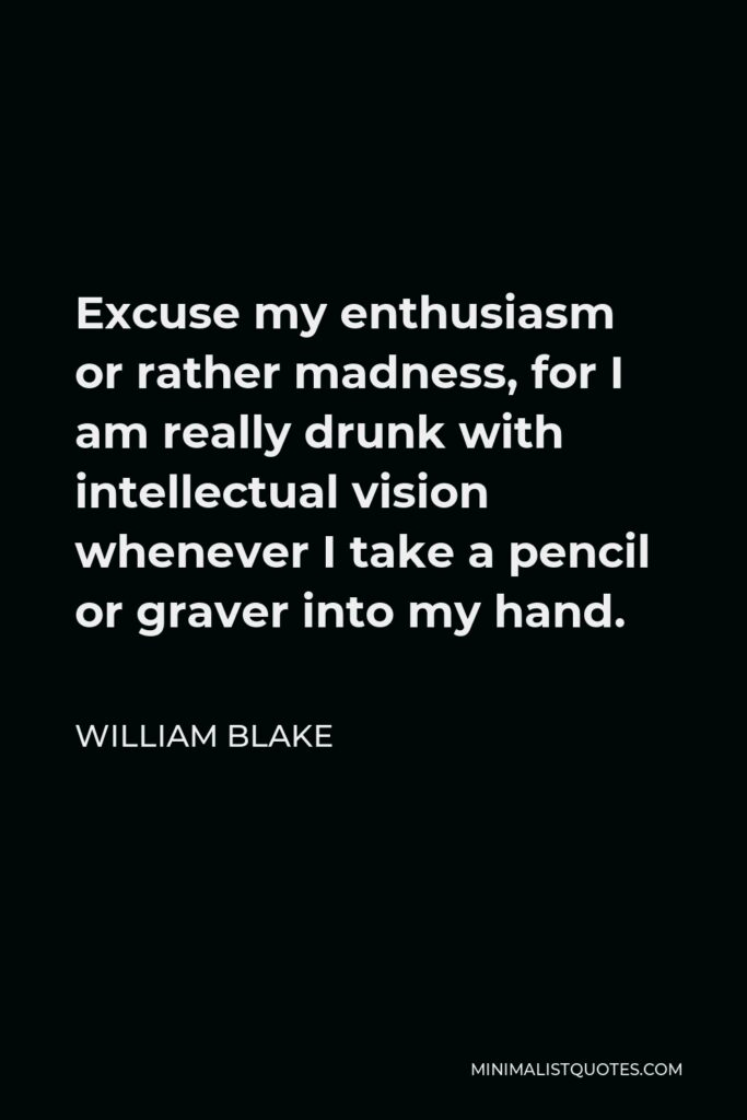 William Blake Quote - Excuse my enthusiasm or rather madness, for I am really drunk with intellectual vision whenever I take a pencil or graver into my hand.