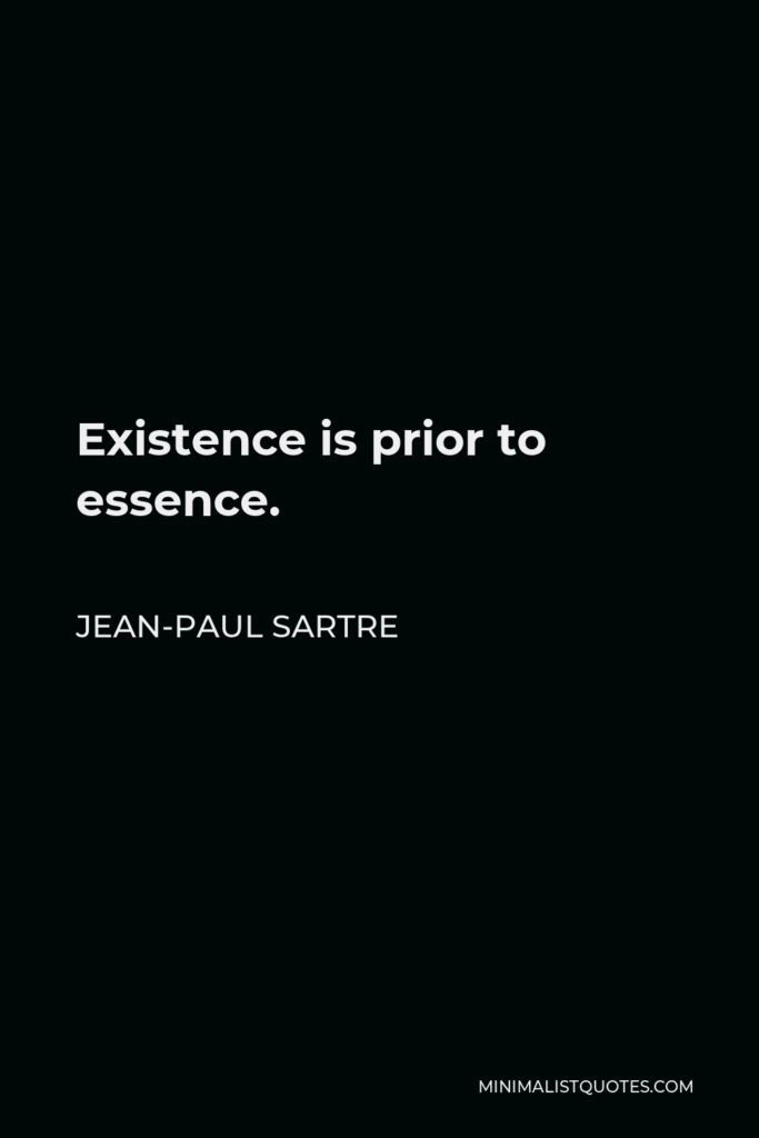 Jean-Paul Sartre Quote - Existence is prior to essence.