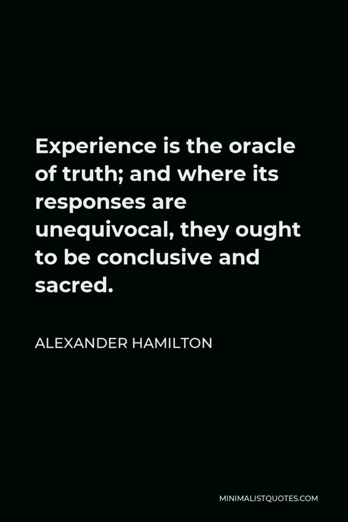 Alexander Hamilton Quote - Experience is the oracle of truth; and where its responses are unequivocal, they ought to be conclusive and sacred.