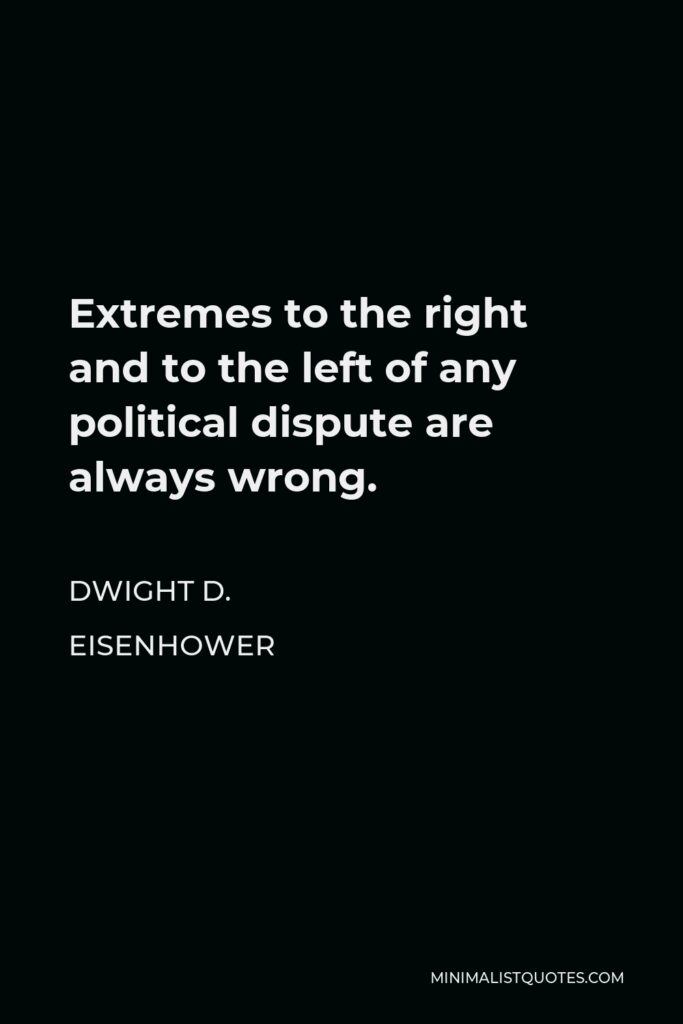 Dwight D. Eisenhower Quote - Extremes to the right and to the left of any political dispute are always wrong.