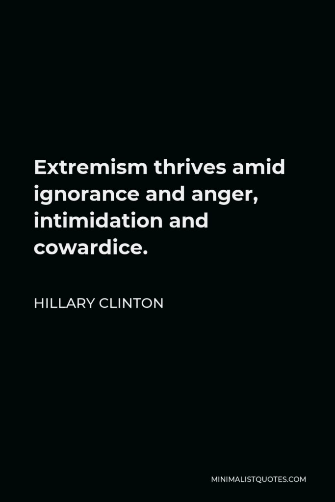 Hillary Clinton Quote - Extremism thrives amid ignorance and anger, intimidation and cowardice.