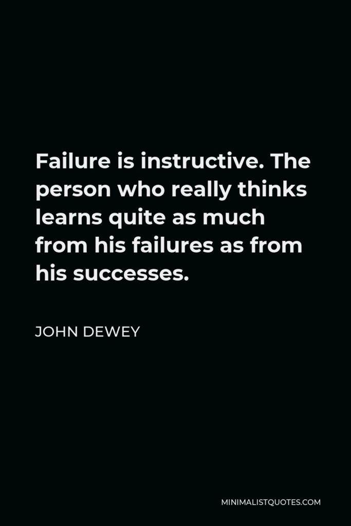 John Dewey Quote - Failure is instructive. The person who really thinks learns quite as much from his failures as from his successes.