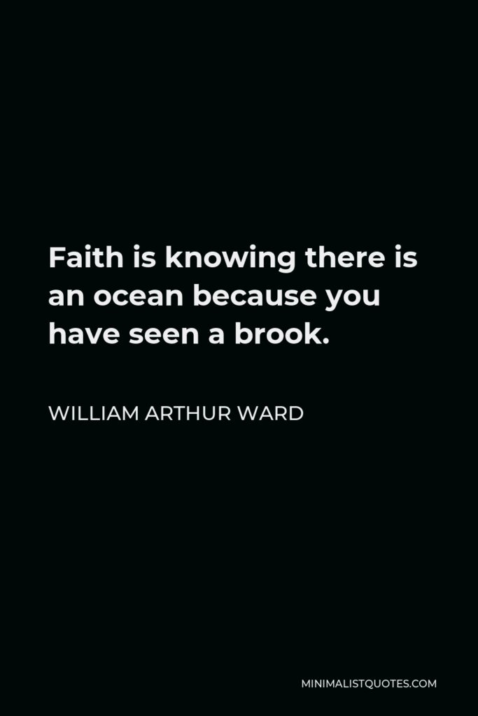 William Arthur Ward Quote - Faith is knowing there is an ocean because you have seen a brook.