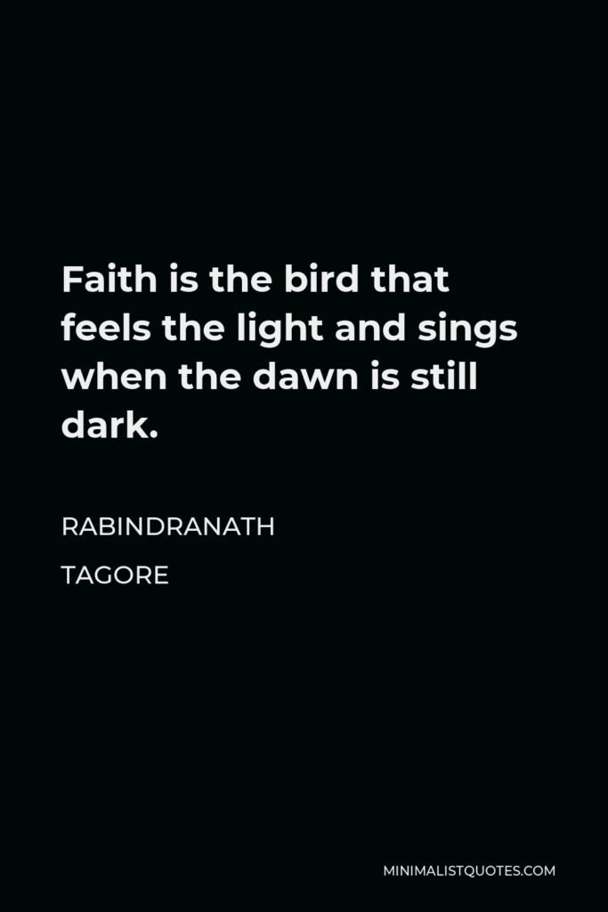 Rabindranath Tagore Quote - Faith is the bird that feels the light and sings when the dawn is still dark.