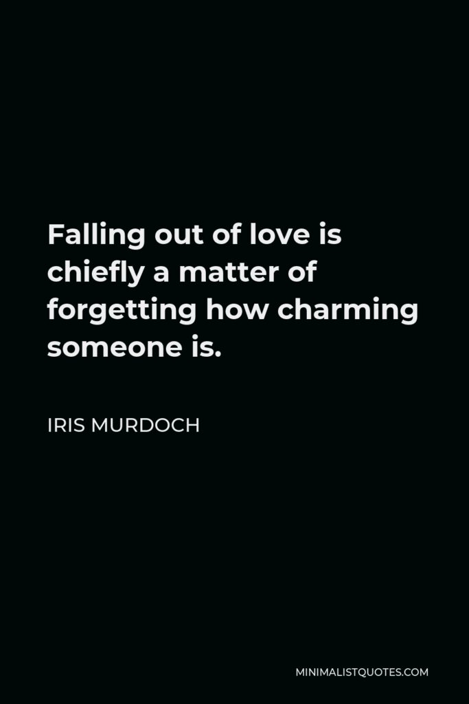 Iris Murdoch Quote - Falling out of love is chiefly a matter of forgetting how charming someone is.