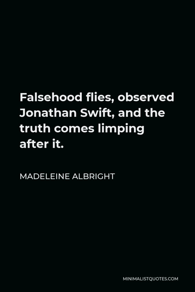 Madeleine Albright Quote - Falsehood flies, observed Jonathan Swift, and the truth comes limping after it.