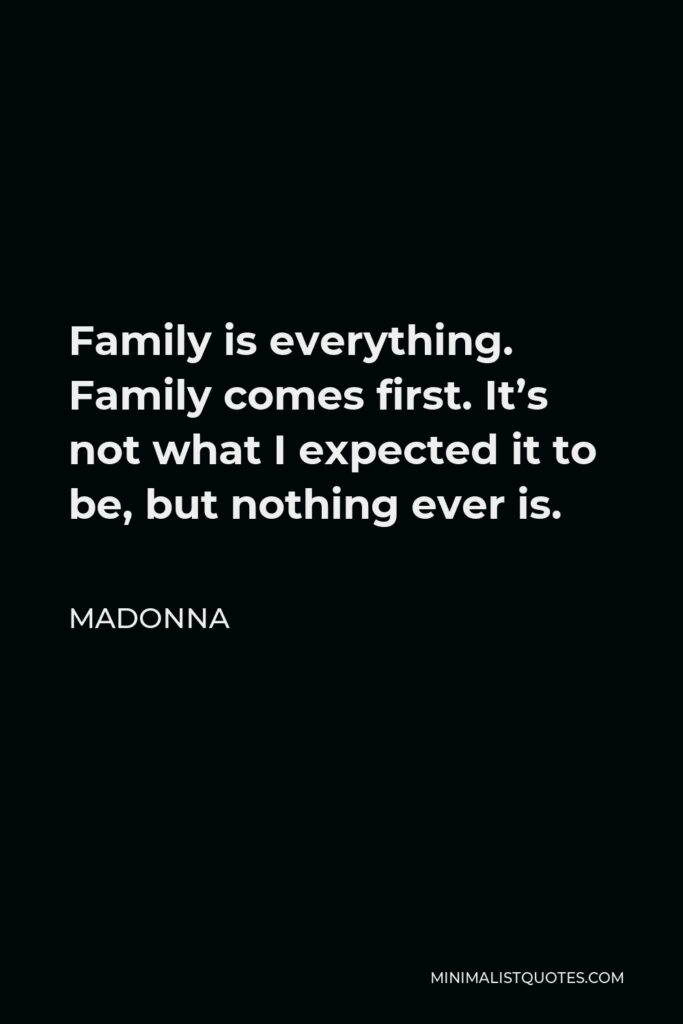 Madonna Quote - Family is everything. Family comes first. It's not what I expected it to be, but nothing ever is.