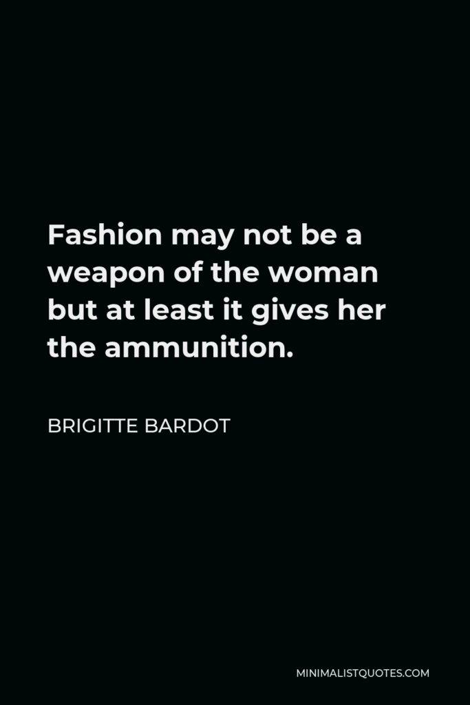 Brigitte Bardot Quote - Fashion may not be a weapon of the woman but at least it gives her the ammunition.
