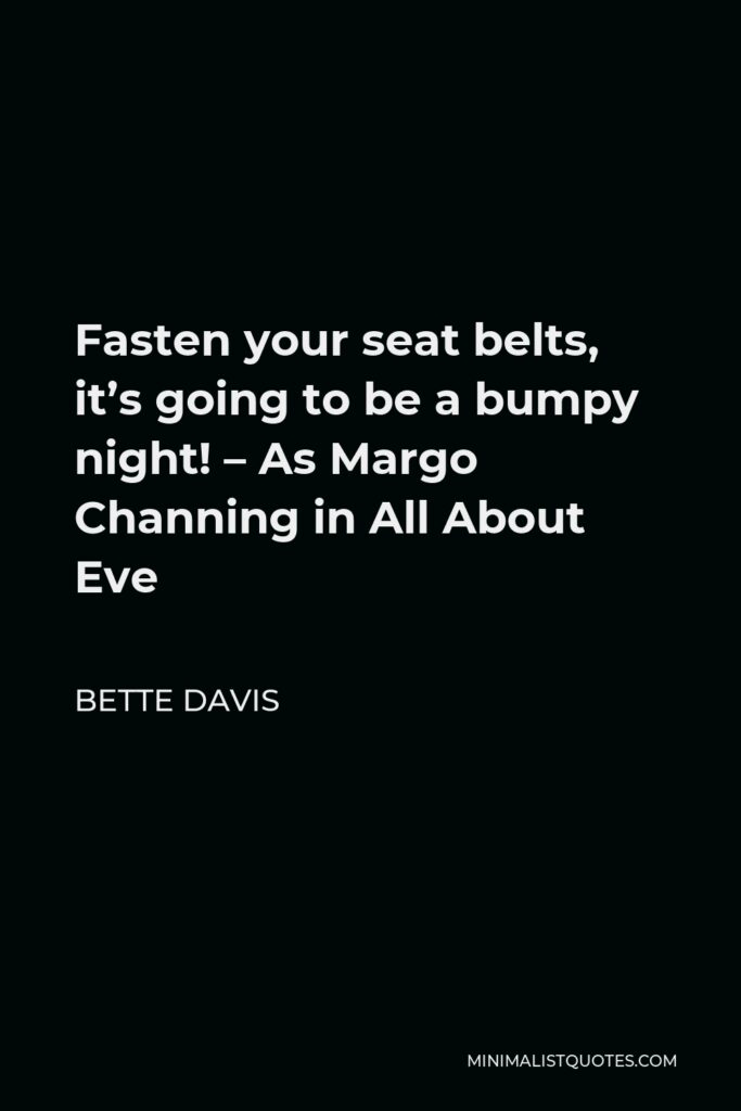 Bette Davis Quote - Fasten your seat belts, it's going to be a bumpy night! – As Margo Channing in All About Eve