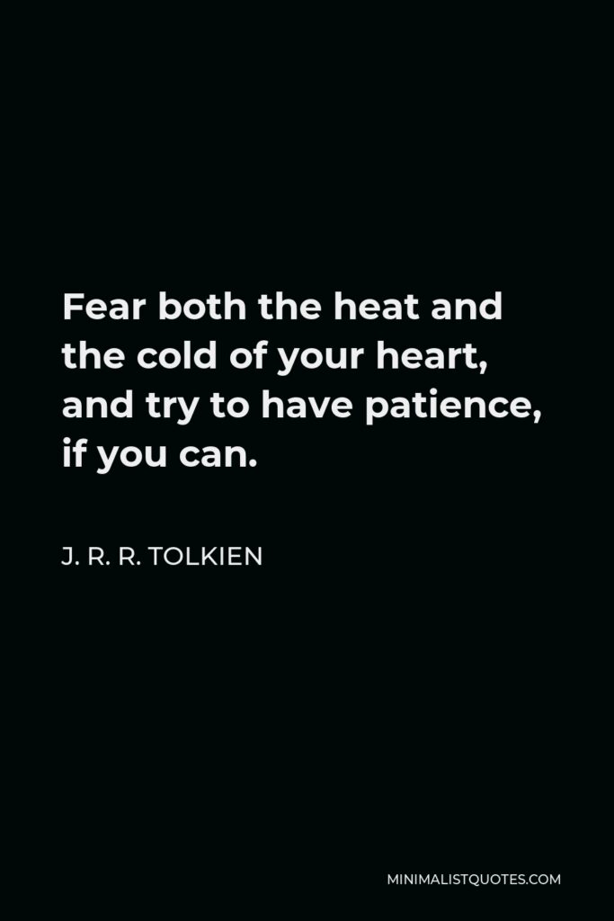 J. R. R. Tolkien Quote - Fear both the heat and the cold of your heart, and try to have patience, if you can.