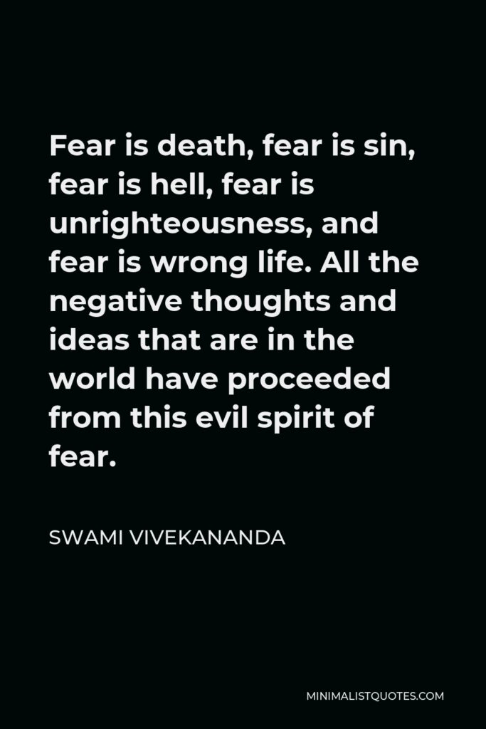 Swami Vivekananda Quote - Fear is death, fear is sin, fear is hell, fear is unrighteousness, and fear is wrong life. All the negative thoughts and ideas that are in the world have proceeded from this evil spirit of fear.