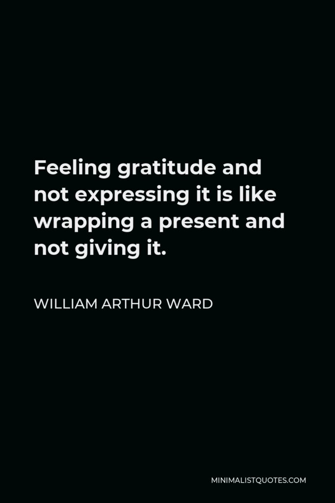 William Arthur Ward Quote - Feeling gratitude and not expressing it is like wrapping a present and not giving it.
