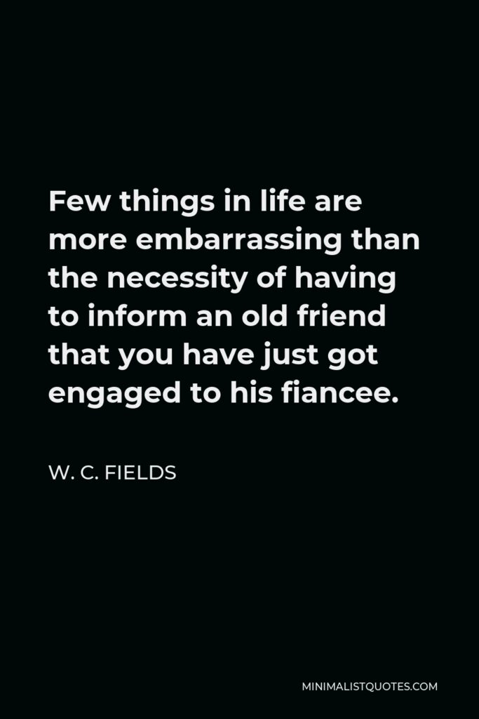 W. C. Fields Quote - Few things in life are more embarrassing than the necessity of having to inform an old friend that you have just got engaged to his fiancee.