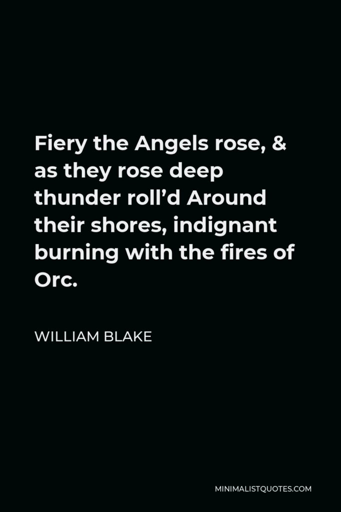 William Blake Quote - Fiery the Angels rose, & as they rose deep thunder roll'd Around their shores, indignant burning with the fires of Orc.