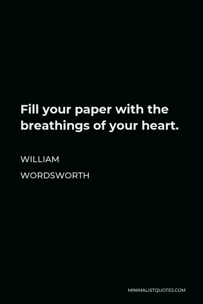 William Wordsworth Quote - Fill your paper with the breathings of your heart.