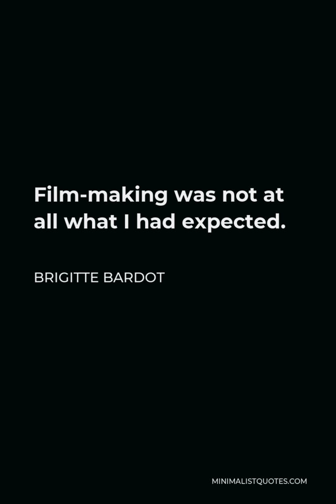 Brigitte Bardot Quote - Film-making was not at all what I had expected.