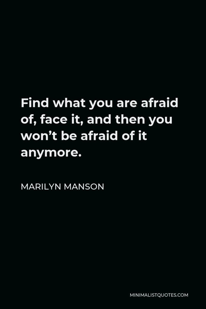Marilyn Manson Quote - Find what you are afraid of, face it, and then you won't be afraid of it anymore.