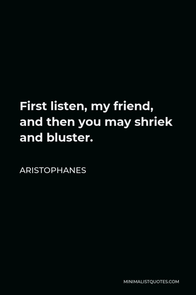 Aristophanes Quote - First listen, my friend, and then you may shriek and bluster.