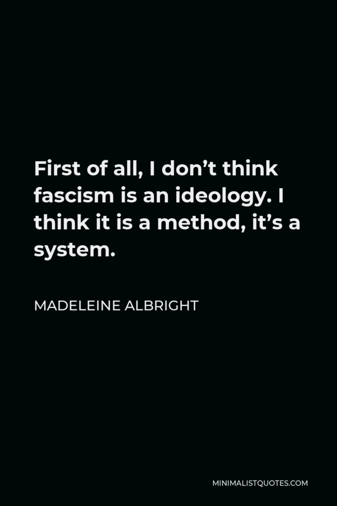 Madeleine Albright Quote - First of all, I don't think fascism is an ideology. I think it is a method, it's a system.