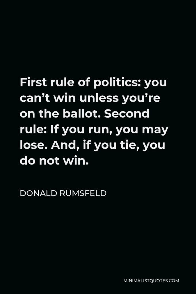 Donald Rumsfeld Quote - First rule of politics: you can't win unless you're on the ballot. Second rule: If you run, you may lose. And, if you tie, you do not win.