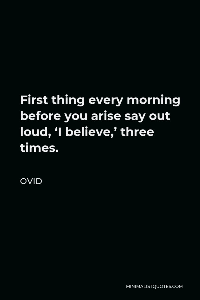 Ovid Quote - First thing every morning before you arise say out loud, 'I believe,' three times.