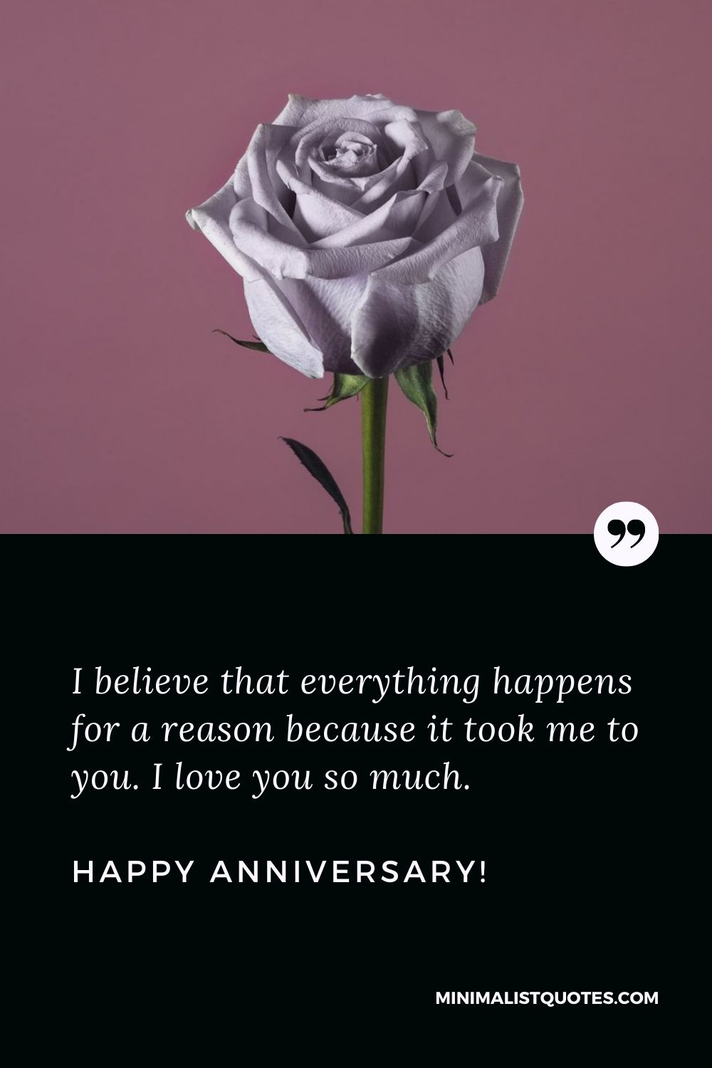 First wedding anniversary wishes: I believe that everything happens for a reason because it took me to you. I love you so much. Happy Anniversary!
