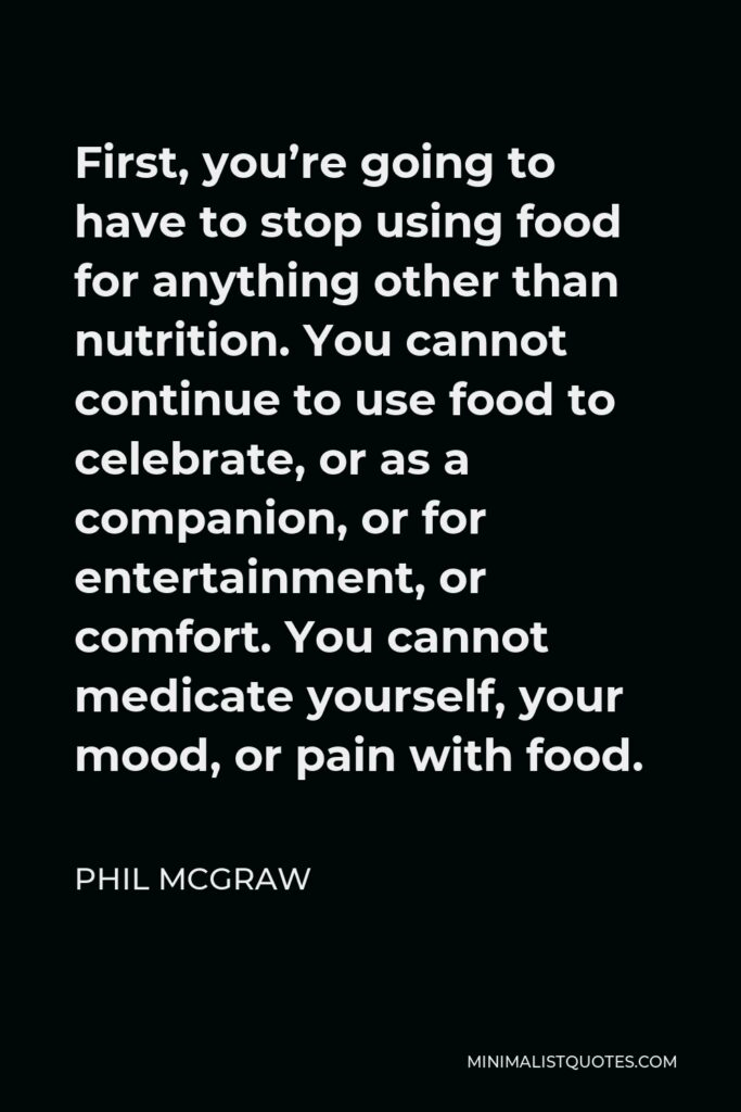 Phil McGraw Quote - First, you're going to have to stop using food for anything other than nutrition. You cannot continue to use food to celebrate, or as a companion, or for entertainment, or comfort. You cannot medicate yourself, your mood, or pain with food.