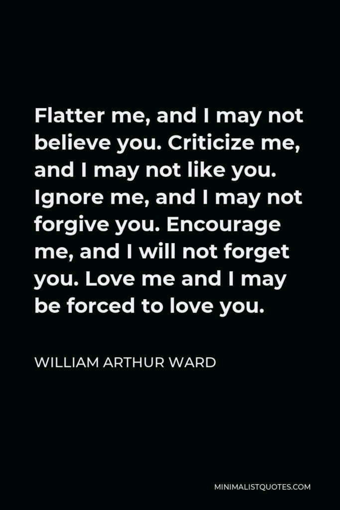 William Arthur Ward Quote - Flatter me, and I may not believe you. Criticize me, and I may not like you. Ignore me, and I may not forgive you. Encourage me, and I will not forget you. Love me and I may be forced to love you.