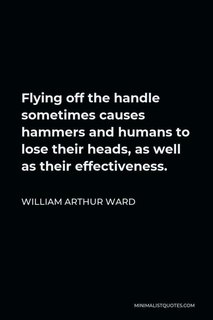 William Arthur Ward Quote - Flying off the handle sometimes causes hammers and humans to lose their heads, as well as their effectiveness.