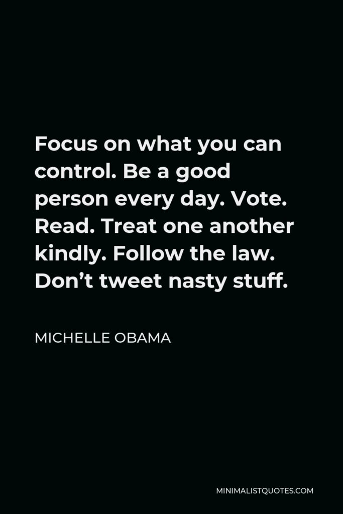 Michelle Obama Quote - Focus on what you can control. Be a good person every day. Vote. Read. Treat one another kindly. Follow the law. Don't tweet nasty stuff.