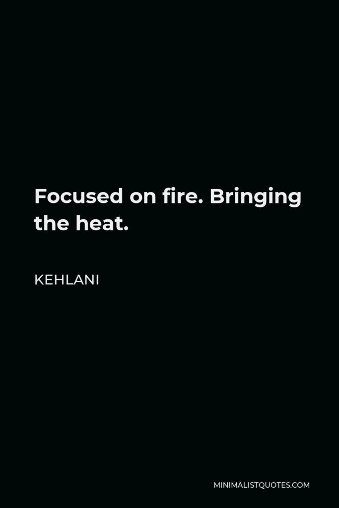 Kehlani Quote - Focused on fire. Bringing the heat.