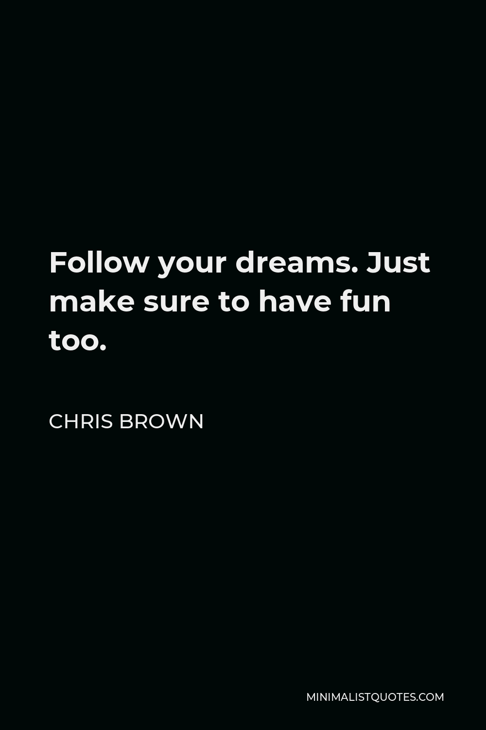 Chris Brown Quote - Follow your dreams. Just make sure to have fun too.