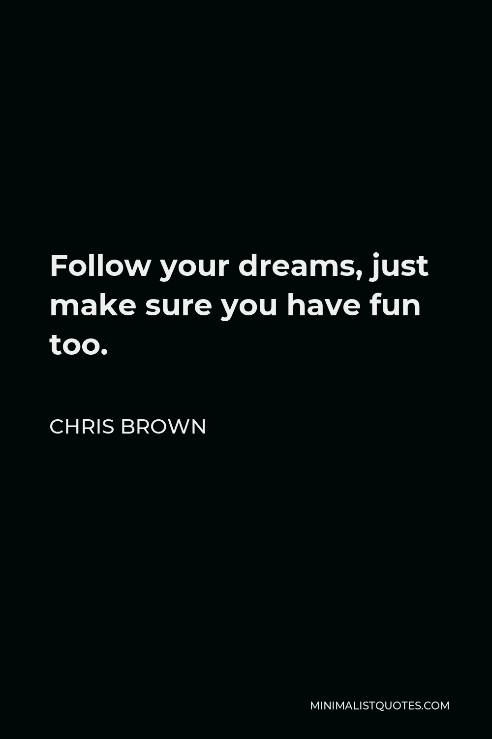 Chris Brown Quote - Follow your dreams, just make sure you have fun too.
