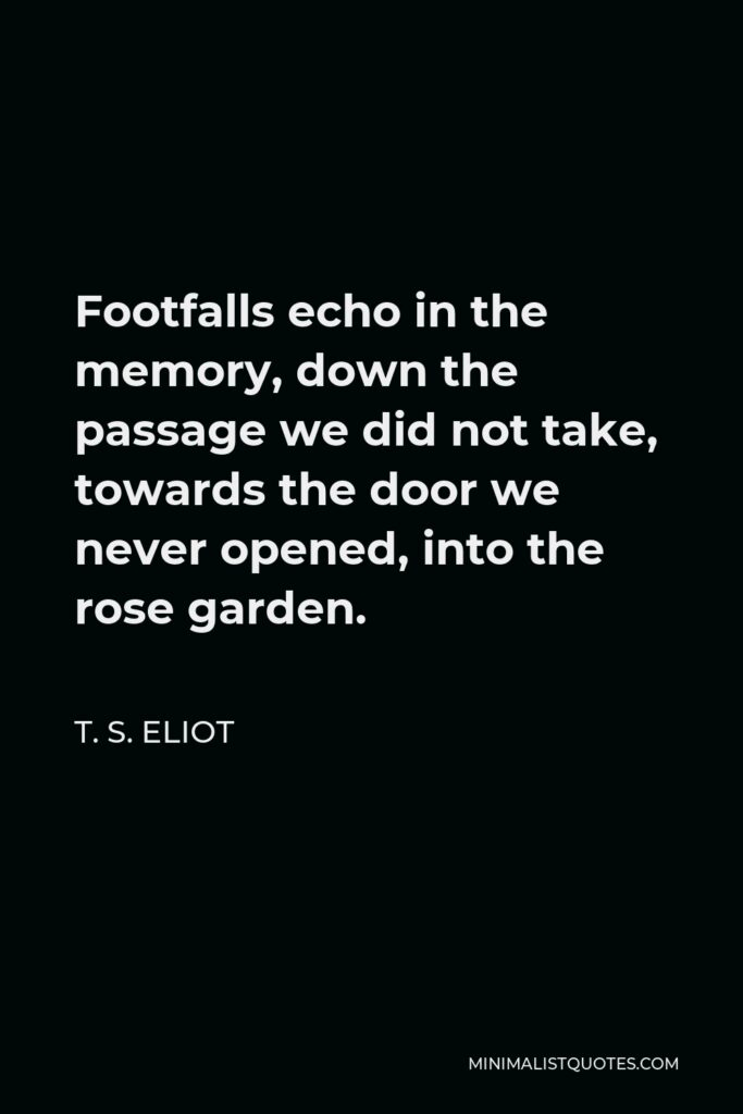 T. S. Eliot Quote - Footfalls echo in the memory, down the passage we did not take, towards the door we never opened, into the rose garden.