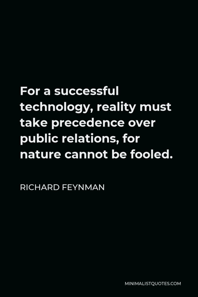Richard Feynman Quote - For a successful technology, reality must take precedence over public relations, for nature cannot be fooled.