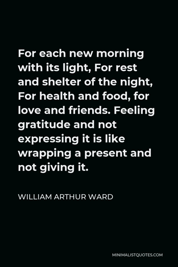 William Arthur Ward Quote - For each new morning with its light, For rest and shelter of the night, For health and food, for love and friends. Feeling gratitude and not expressing it is like wrapping a present and not giving it.
