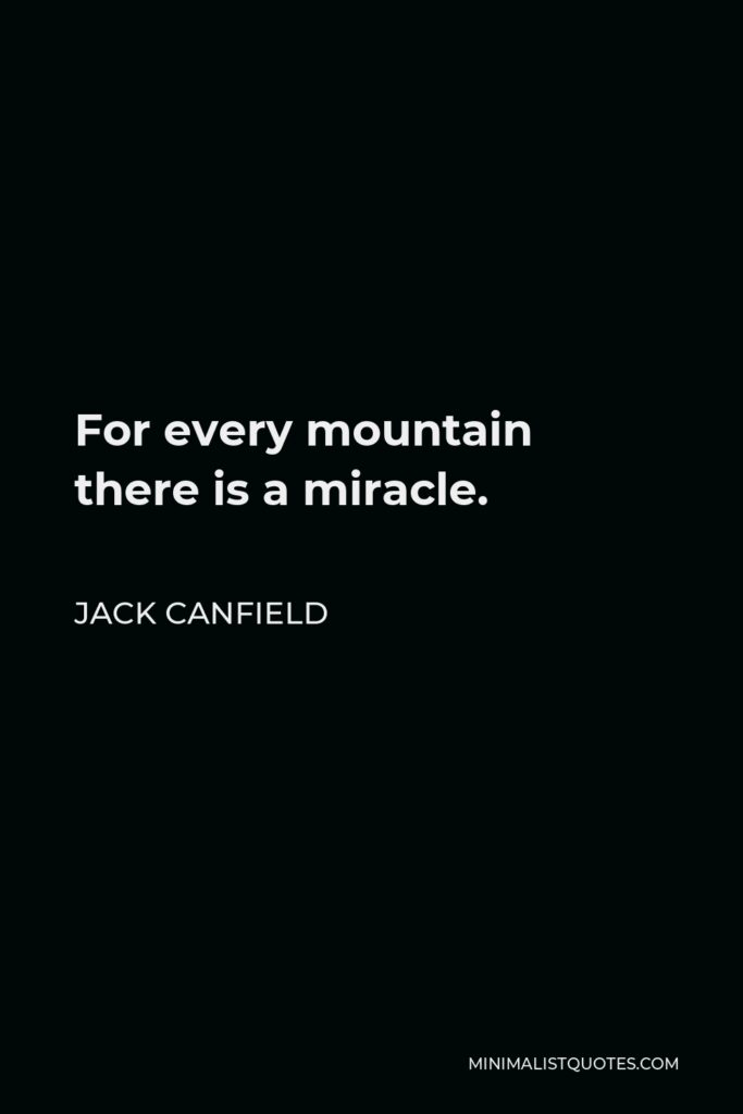 Jack Canfield Quote - For every mountain there is a miracle.