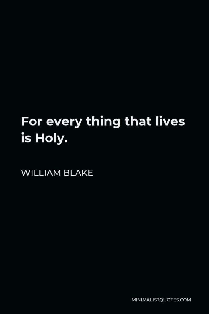 William Blake Quote - For every thing that lives is Holy.
